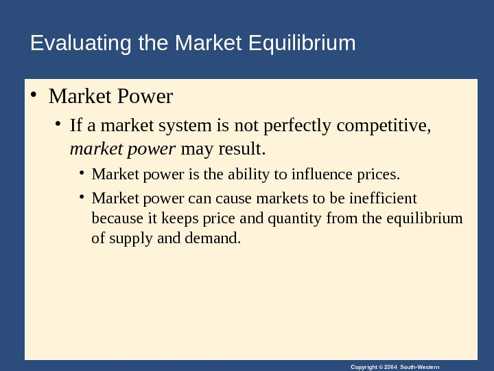 Copyright © 2004 South-Western. Evaluating the Market Equilibrium  • Market Power • If a market