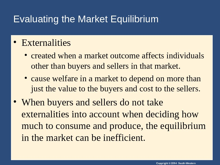 Copyright © 2004 South-Western. Evaluating the Market Equilibrium  • Externalities • created when a market