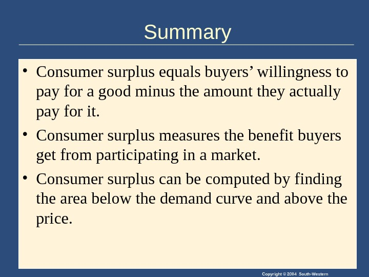 Copyright © 2004 South-Western. Summary • Consumer surplus equals buyers' willingness to pay for a good
