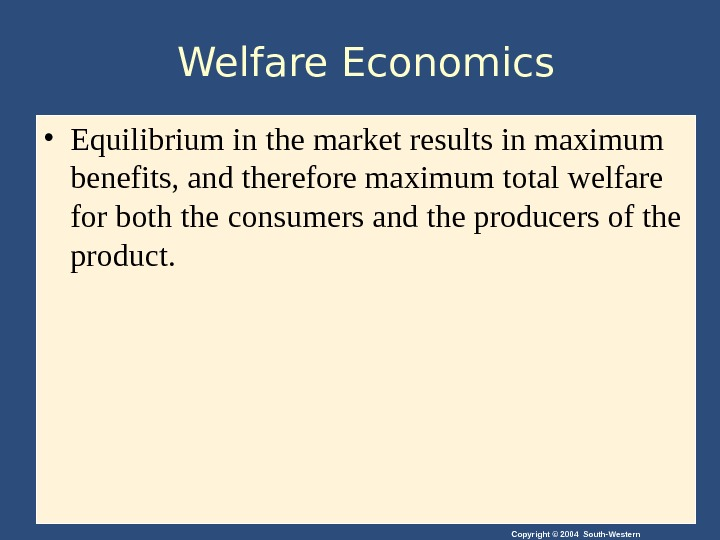 Copyright © 2004 South-Western. Welfare Economics • Equilibrium in the market results in maximum benefits, and