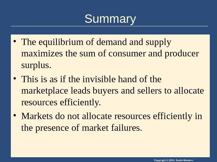 Copyright © 2004 South-Western. Summary • The equilibrium of demand supply maximizes the sum of consumer