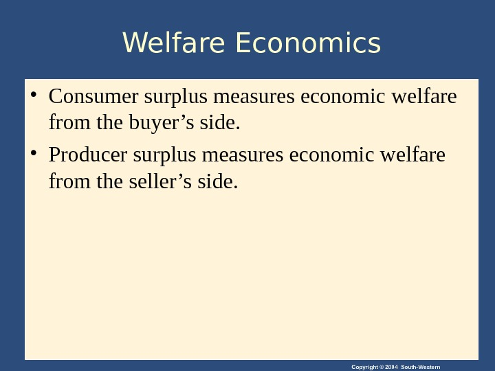 Copyright © 2004 South-Western. Welfare Economics • Consumer surplus measures economic welfare from the buyer's side.
