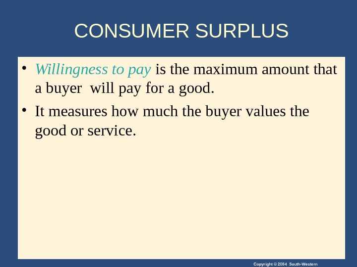 Copyright © 2004 South-Western. CONSUMER SURPLUS • Willingness to pay is the maximum amount that a