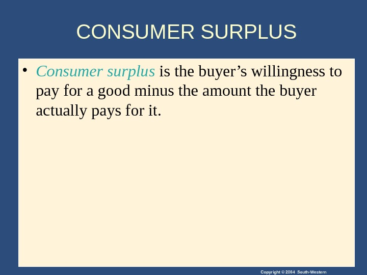 Copyright © 2004 South-Western. CONSUMER SURPLUS • Consumer surplus is the buyer's willingness to pay for