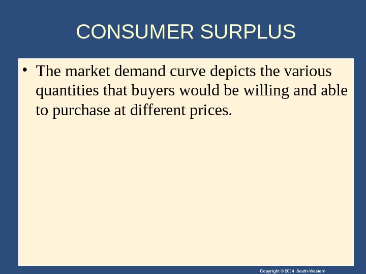 Copyright © 2004 South-Western. CONSUMER SURPLUS • The market demand curve depicts the various quantities that