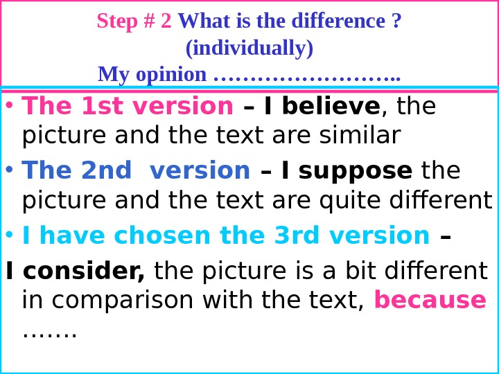 Step # 2 What is the difference ? (individually) My opinion …………. .  • The