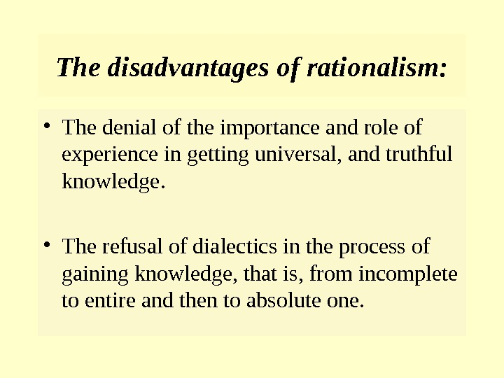 The disadvantages of rationalism:  • The denial of the importance and role of experience in