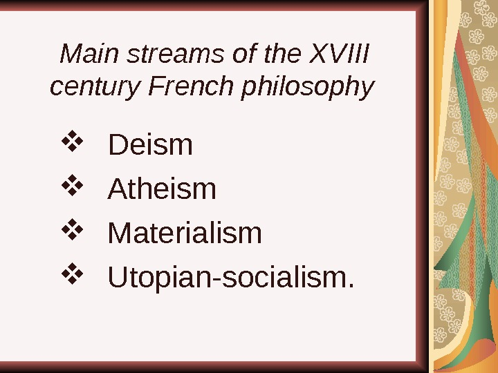 Main streams of the XVIII century French philosophy  Deism  Atheism  Materialism Utopian-socialism.