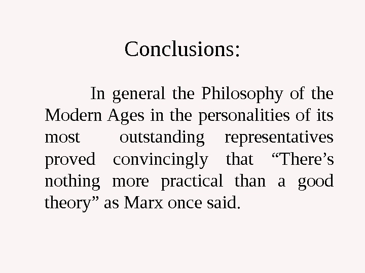 Conclusions:    In general the Philosophy of the Modern Ages in the personalities of