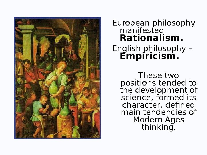 European philosophy manifested Rationalism.  English philosophy – Е mpiricism.  These two positions tended to