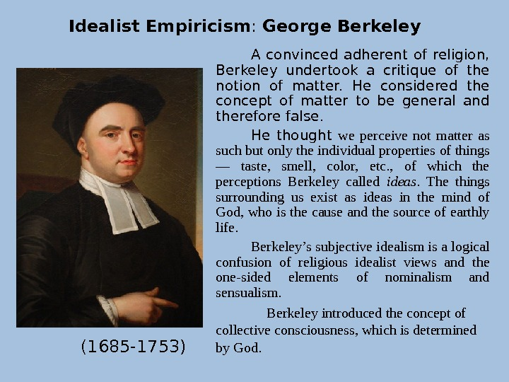 A convinced adherent of religion,  Berkeley undertook a critique of the notion of matter.
