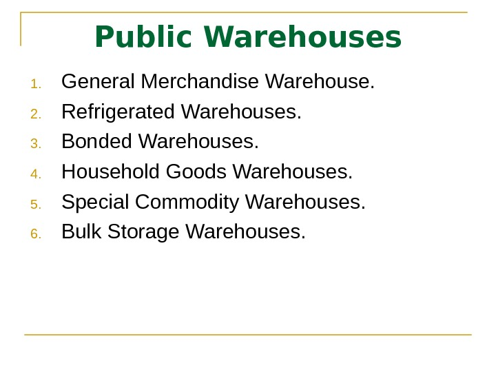Public Warehouses 1. General Merchandise Warehouse. 2. Refrigerated Warehouses.  3. Bonded Warehouses.  4. Household