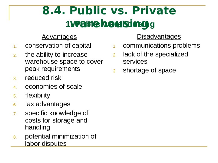 8. 4. Public vs. Private warehousing Advantages 1. conservation of capital 2. the ability to increase