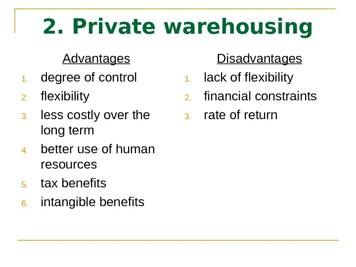 2. Private warehousing Advantages 1. degree of control  2. flexibility  3. less costly over