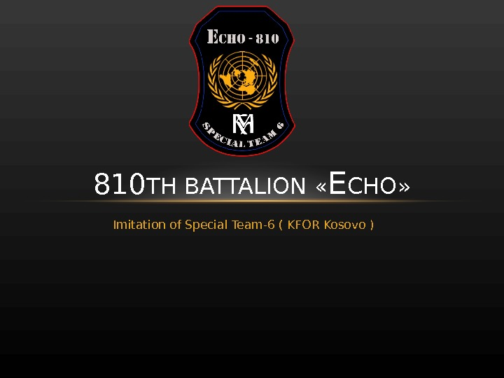 Imitation of Special Team-6 ( KFOR Kosovo )810 TH BATTALION  « E CHO »