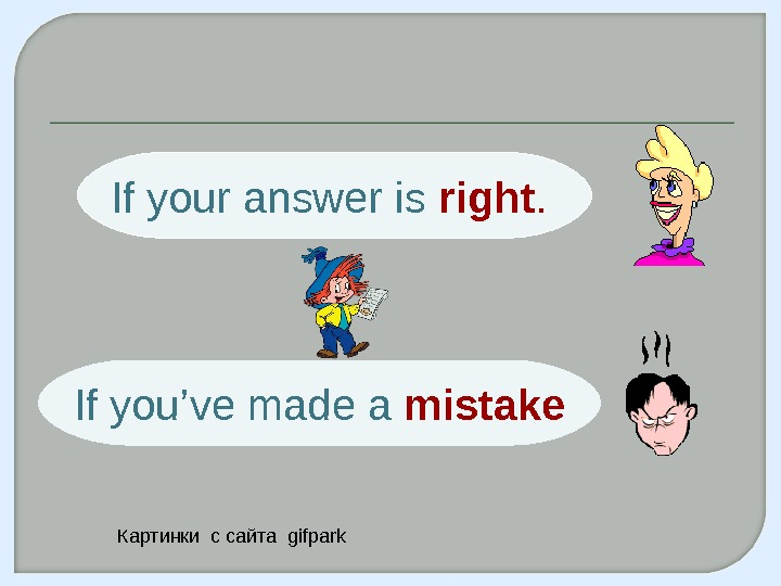 If your answer is right.  If you' ve made a  mistake Картинки с сайта