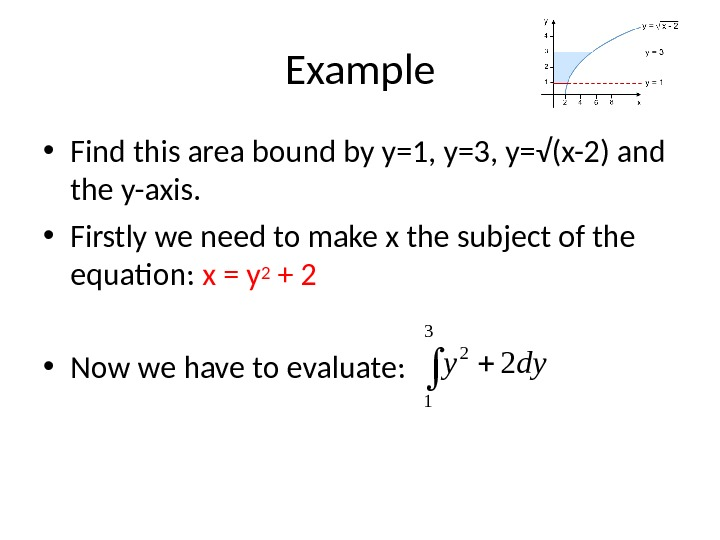 Example • Find this area bound by y=1, y=3, y=√(x-2) and the y-axis.  • Firstly
