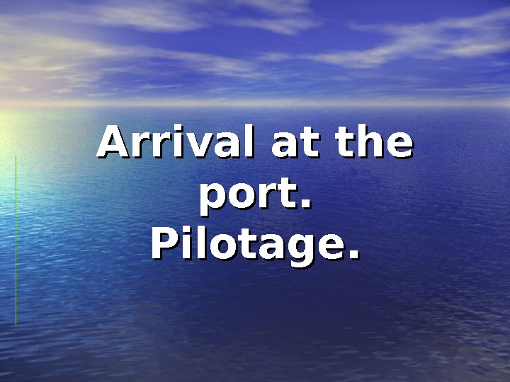 Arrival at the port. Pilotage.