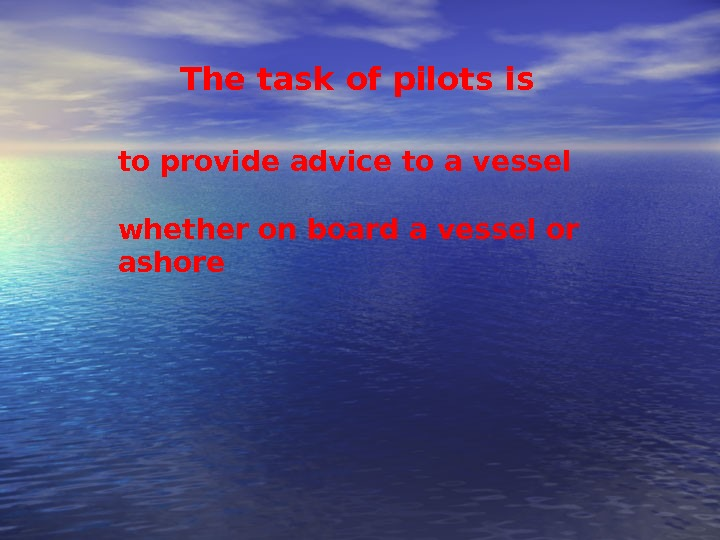 The task of pilots is to provide advice to a vessel whether on board