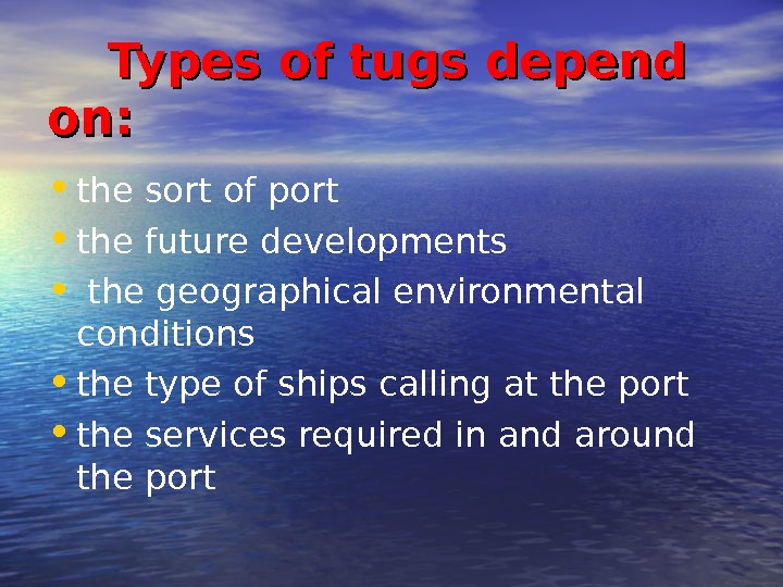 Types of tugs depend on:  • the sort of port  • the