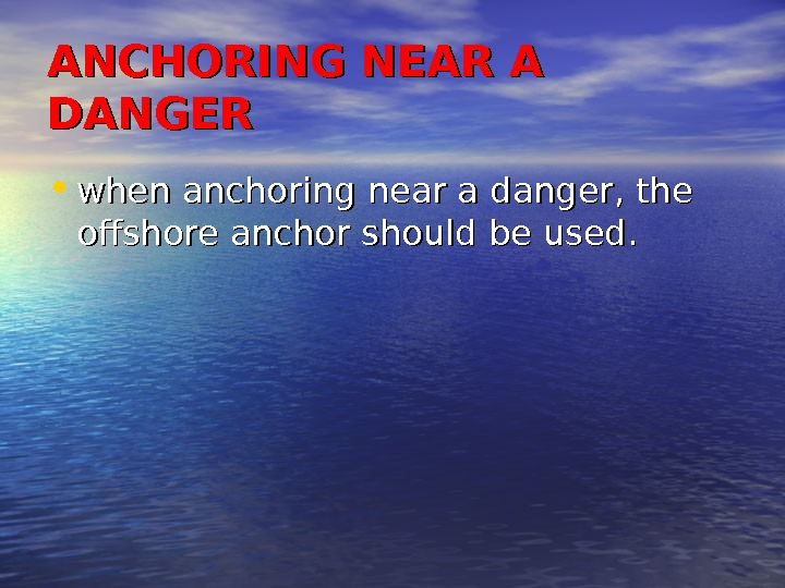 ANCHORING NEAR A DANGER • when anchoring near a danger, the offshore anchor should