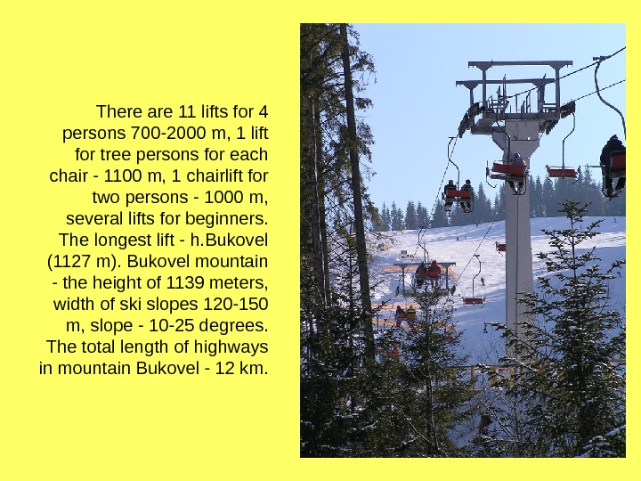 There are 11 lifts for 4 persons 700 -2000 m, 1 lift for tree