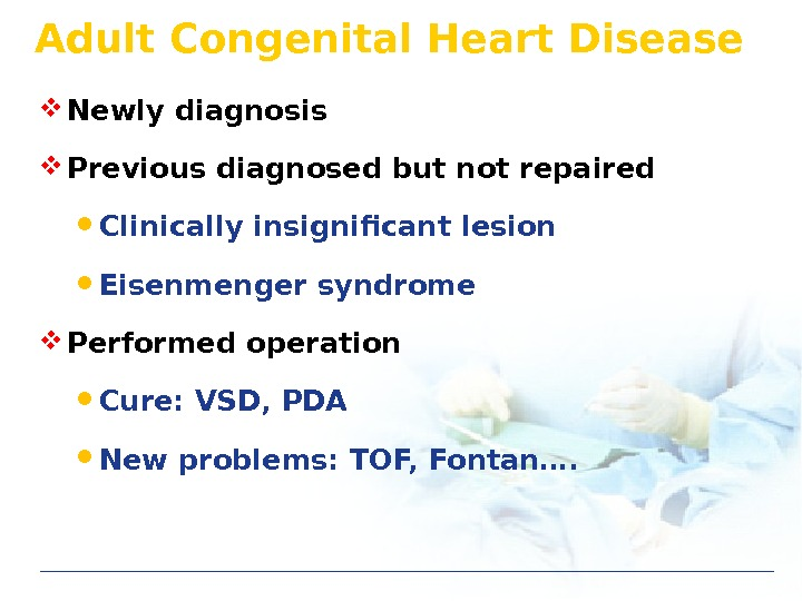 Adult Congenital Heart Disease Newly diagnosis Previous diagnosed but not repaired Clinically insignificant lesion Eisenmenger syndrome