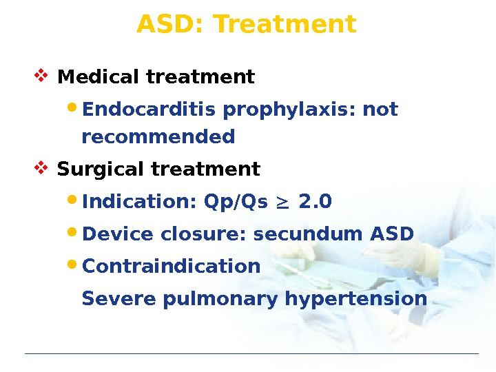 ASD: Treatment Medical treatment Endocarditis prophylaxis: not recommended Surgical treatment Indication: Qp/Qs  2. 0