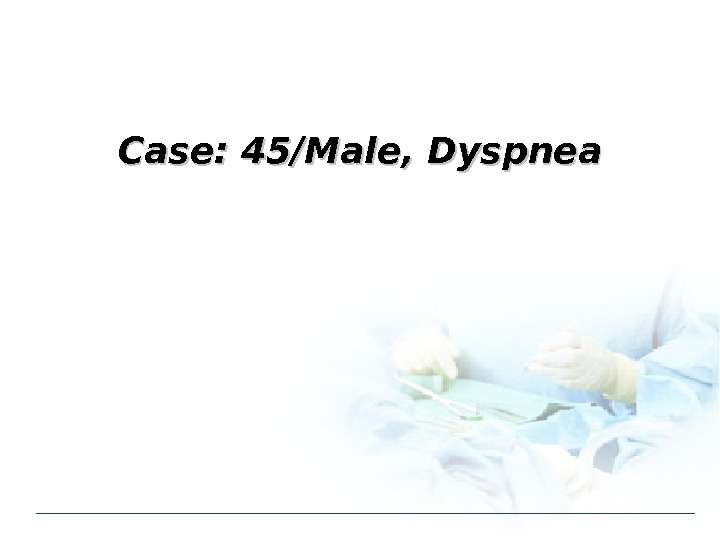Case: 45/Male, Dyspnea