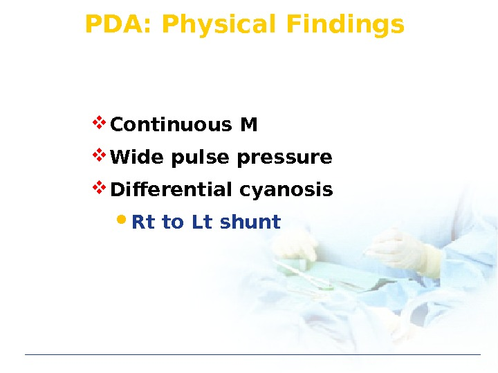 PDA: Physical Findings  Continuous M Wide pulse pressure Differential cyanosis Rt to Lt shunt