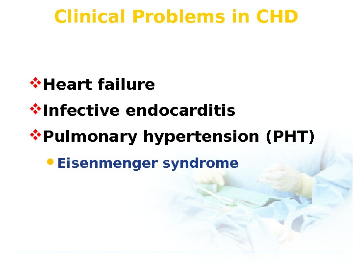 Clinical Problems in CHD Heart failure Infective endocarditis Pulmonary hypertension (PHT) Eisenmenger syndrome