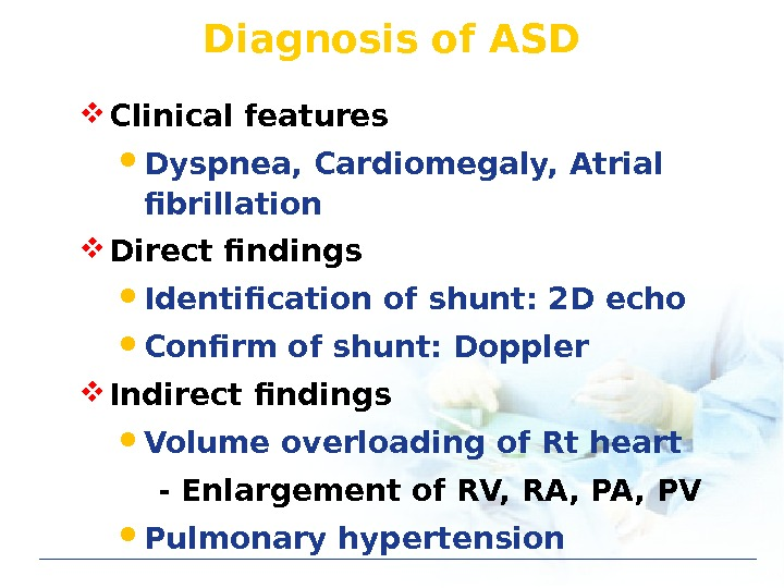 Diagnosis of ASD Clinical features Dyspnea, Cardiomegaly, Atrial fibrillation Direct findings Identification of shunt: 2 D