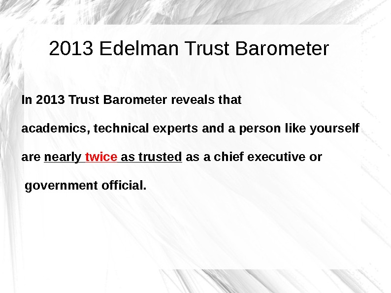 2013 Edelman Trust Barometer In 2013 Trust Barometer reveals that academics, technical experts and