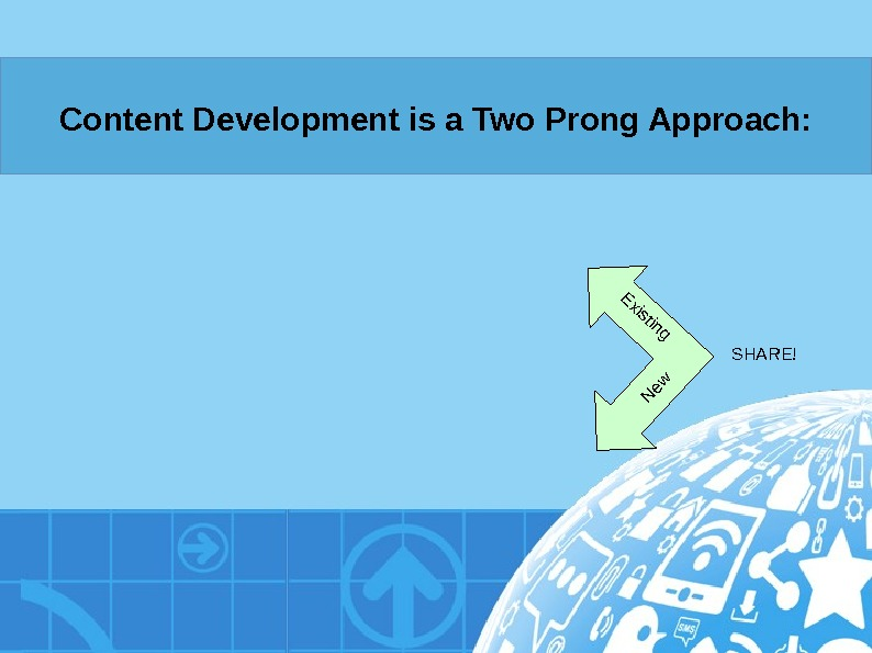 Content Development is a Two Prong Approach: Existing New SHARE!