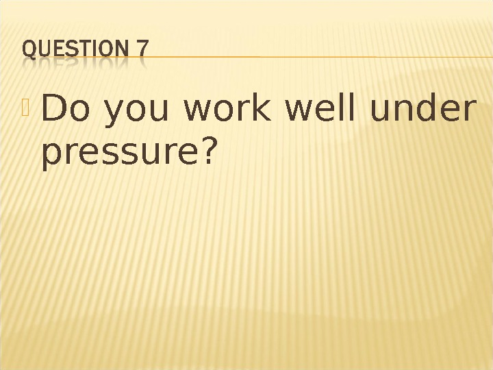Do you work well under pressure?