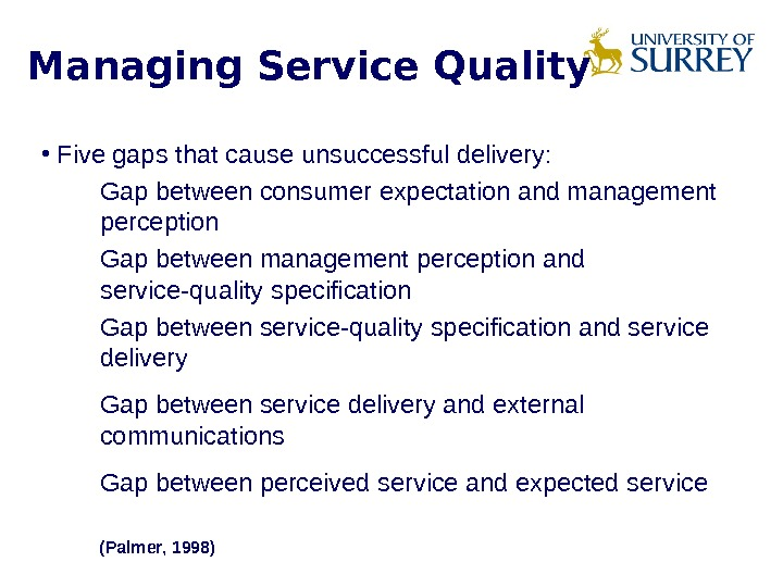Managing Service Quality • Five gaps that cause unsuccessful delivery:  Gap between consumer expectation and