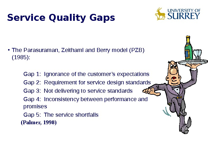 Service Quality Gaps • The Parasuraman, Zeithaml and Berry model (PZB) (1985):  Gap 1: