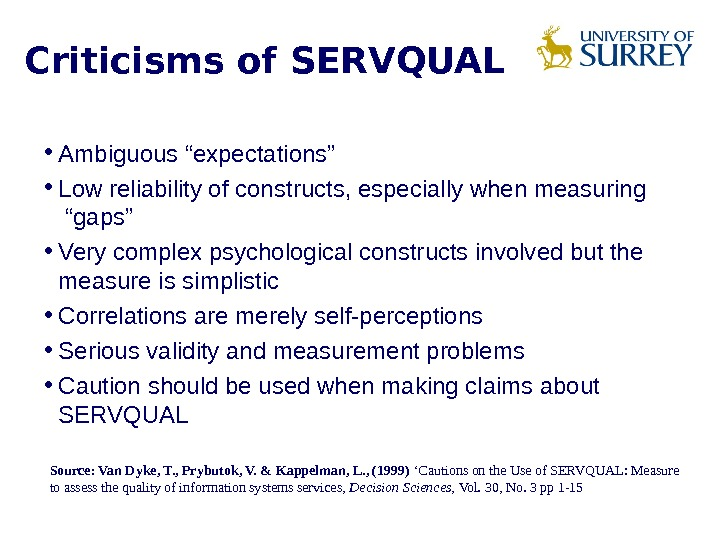 "Criticisms of SERVQUAL • Ambiguous ""expectations"" • Low reliability of constructs, especially when measuring  ""gaps"""
