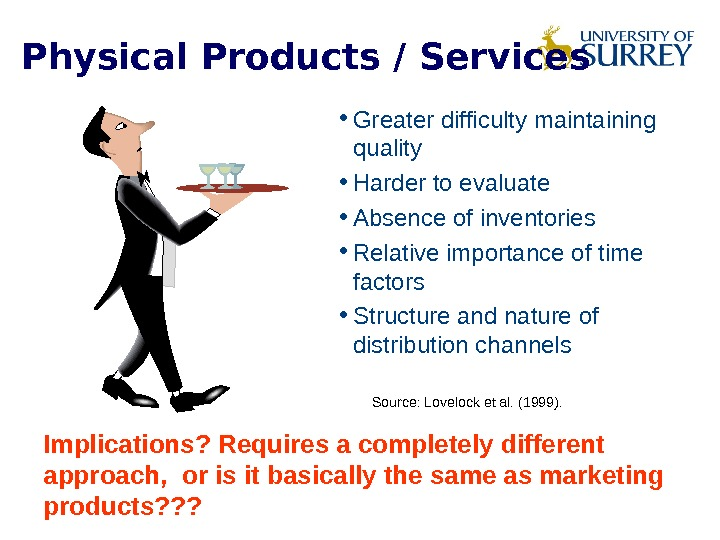 Physical Products / Services • Greater difficulty maintaining quality • Harder to evaluate • Absence of