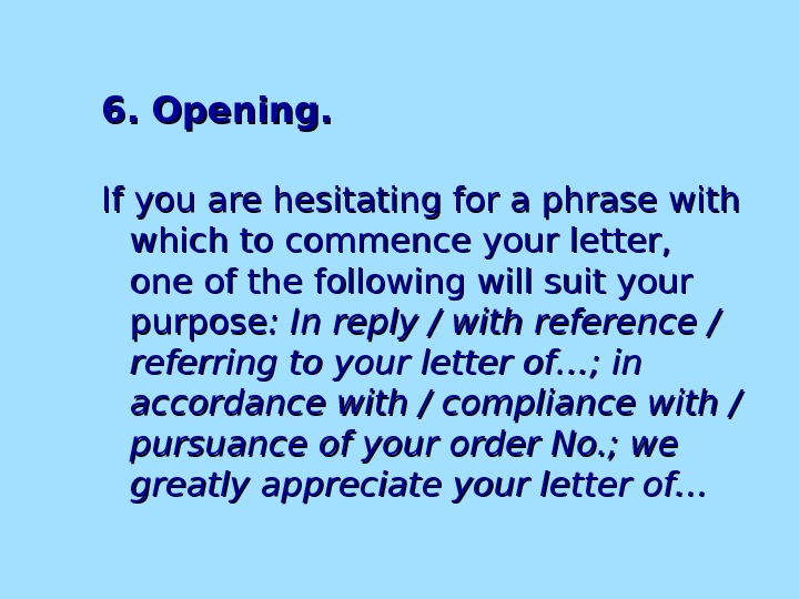 6. Opening. If you are hesitating for a phrase with which to commence your letter,