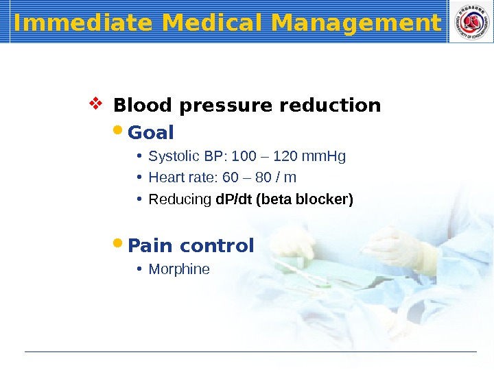 Immediate Medical Management  Blood pressure reduction Goal • Systolic BP: 100 – 120 mm. Hg