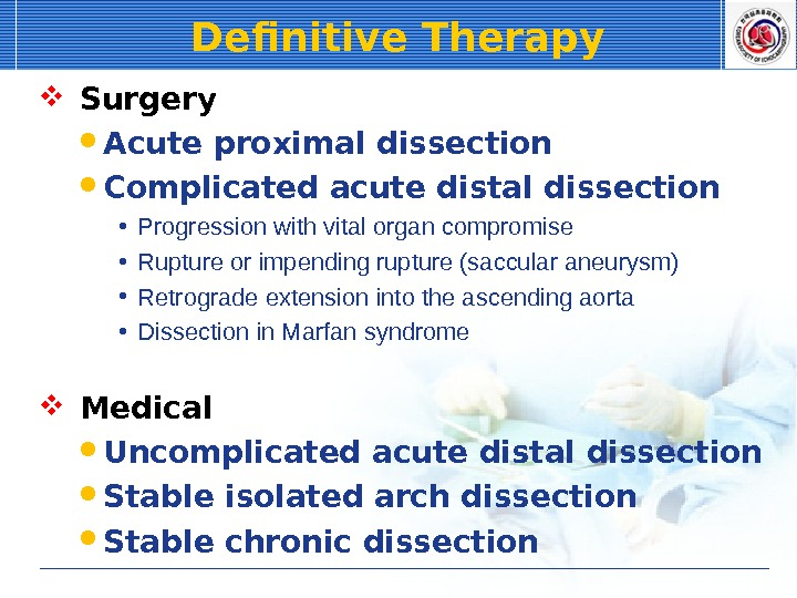 Definitive Therapy  Surgery Acute proximal dissection Complicated acute distal dissection • Progression with vital organ