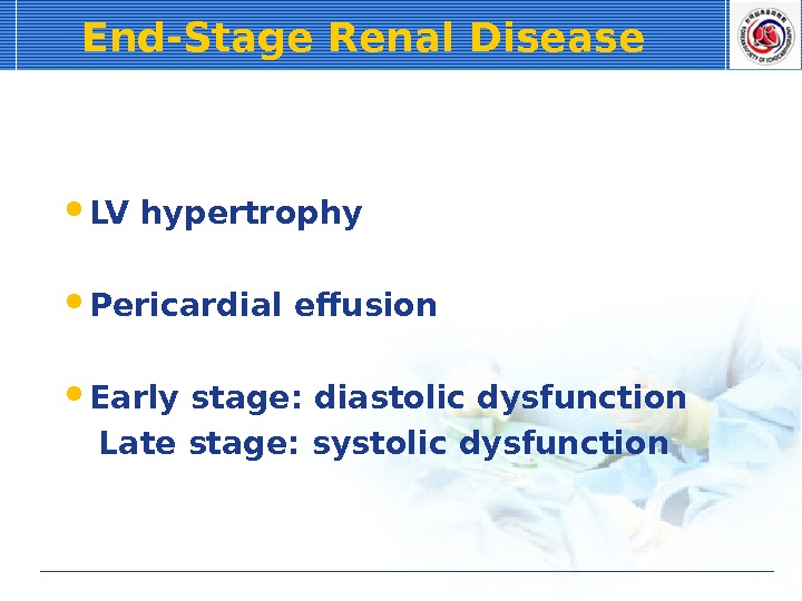 End-Stage Renal Disease LV hypertrophy Pericardial effusion Early stage: diastolic dysfunction Late stage: systolic dysfunction