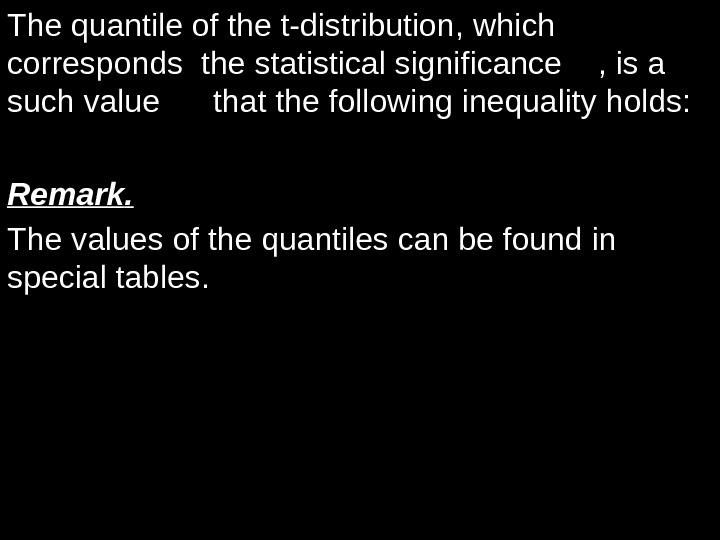 Thequantileofthet-distribution , which corresponds thestatisticalsignificance , isa suchvaluethatthefollowinginequalityholds: t. )|(|t. TPk Remark. Thevaluesofthequantilescanbefoundin specialtables.