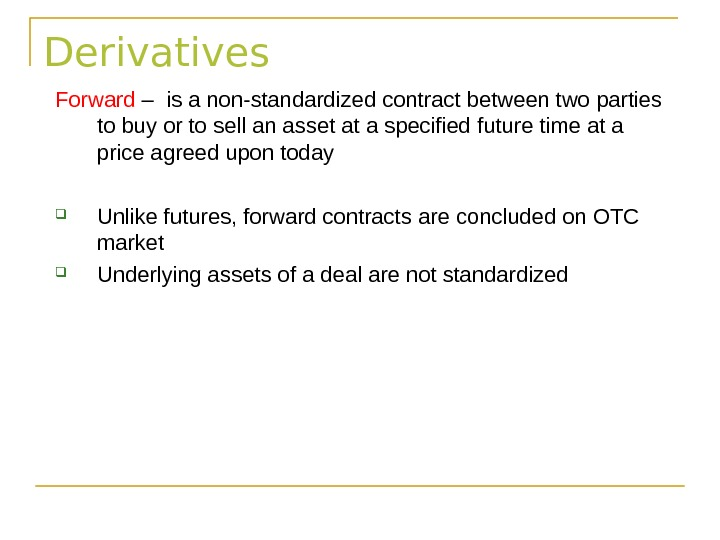 Derivatives Forward – is a non-standardized contract between two parties to buy or to sell an