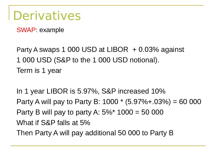 Derivatives SWAP : example Party A swaps 1 000 USD at LIBOR + 0. 03 against