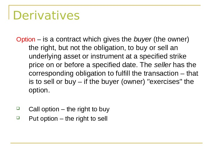 Derivatives Option – is a contract which gives the buyer (the owner) the right, but not