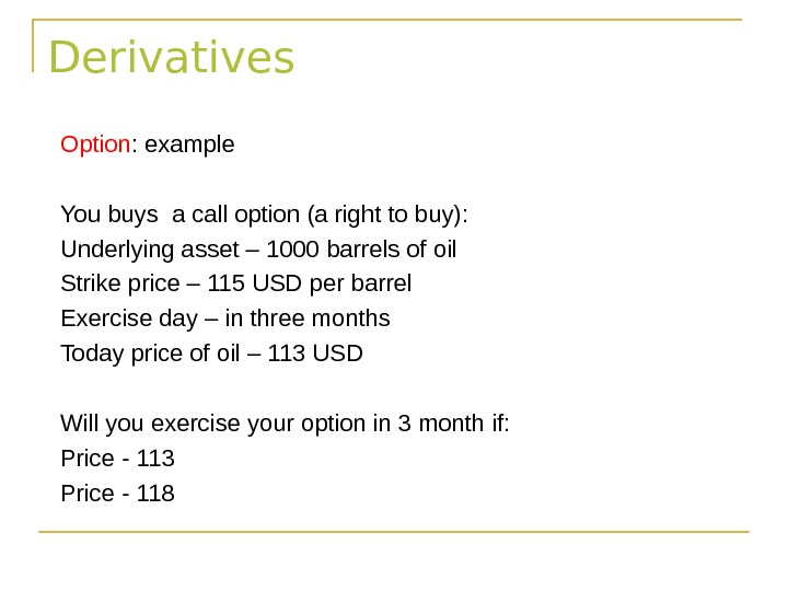 Derivatives Option : example You buys a call option (a right to buy): Underlying asset –