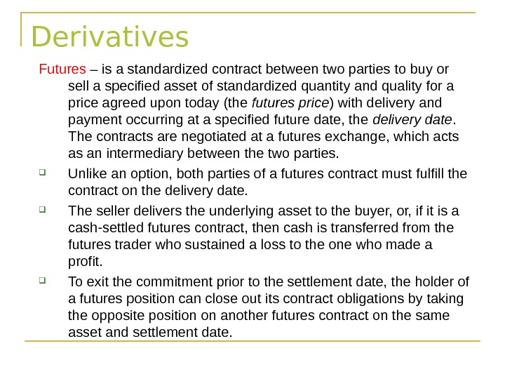 Derivatives Futures – is a standardized contract between two parties to buy or sell a specified