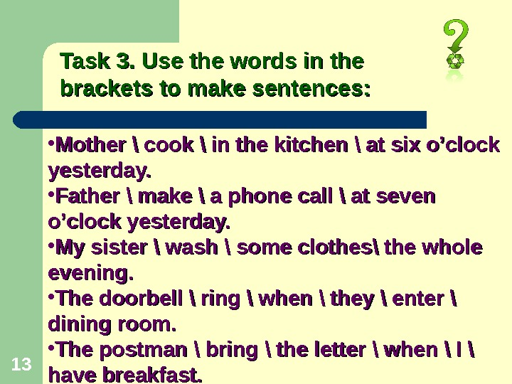 13 Task 3. Use the words in the brackets to make sentences:  • Mother